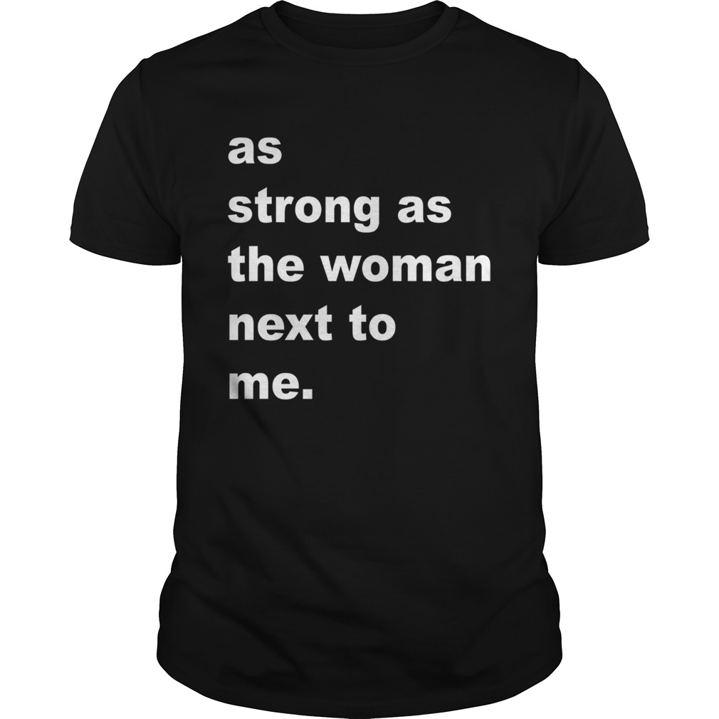 As Strong As The Woman Next To Me Unisex