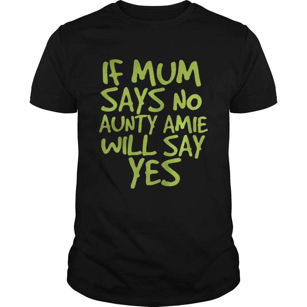 If Mum Says No Aunty Amie Will Say Yes Unisex