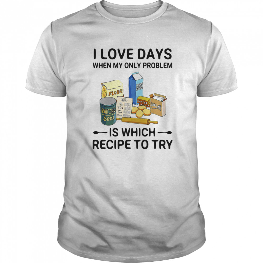 I Love Days When My Only Problem Is Which Recipe To Try Baking Classic Men's T-shirt