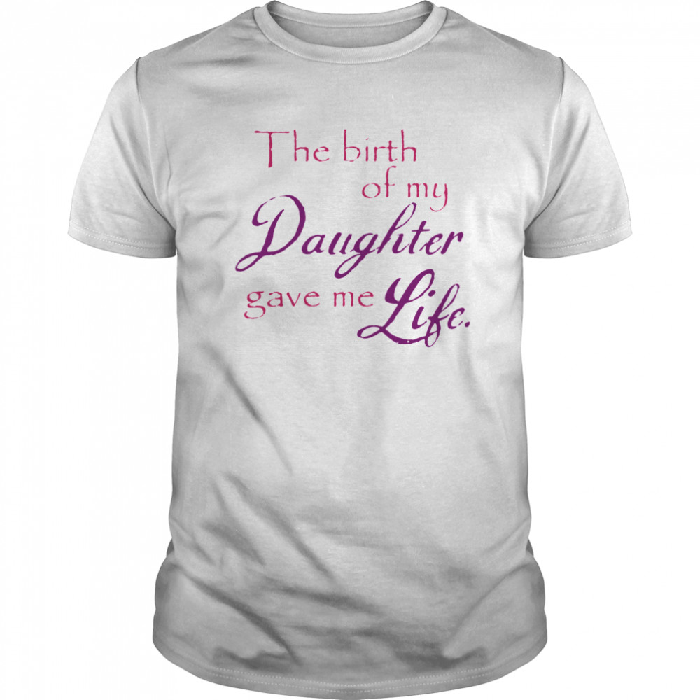 The Birth Of My Daughter Gave Me Life Classic Men's T-shirt