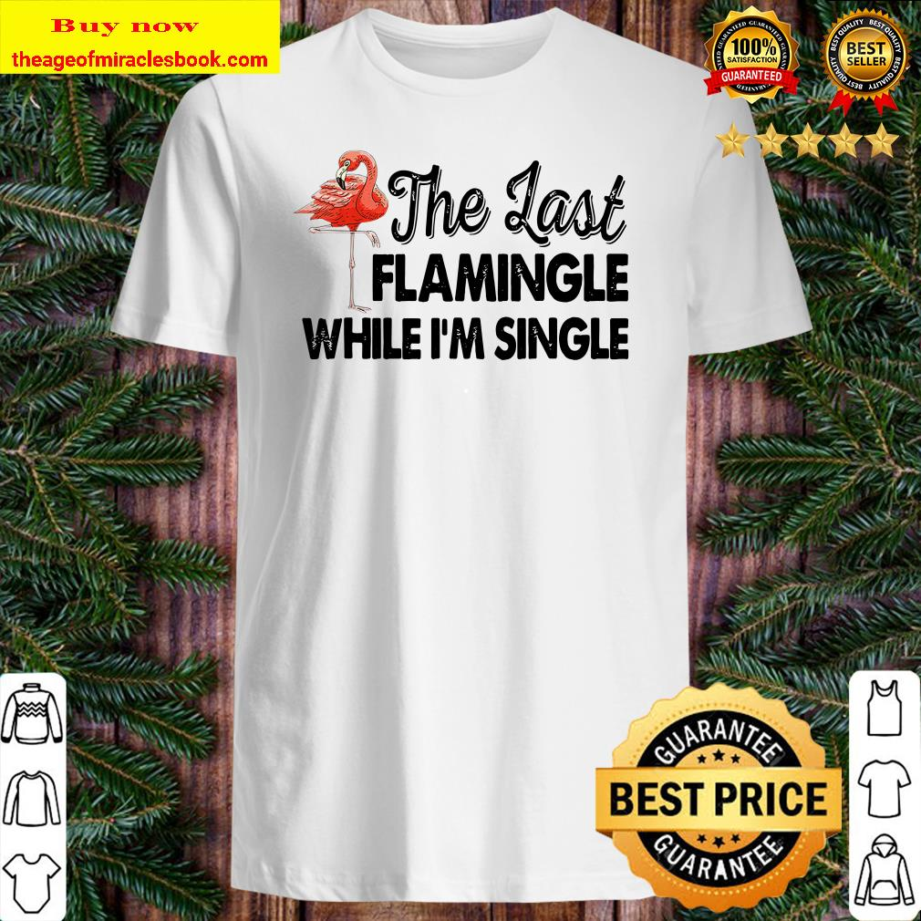 The Last Flamingle While I_m Single TShirt Funny Flamingo Shirt