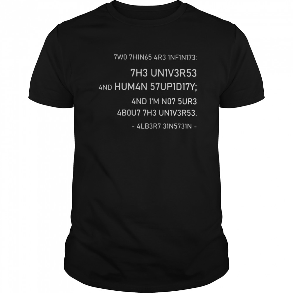 Two Things Are Infinite The Universe And Human Stupidity And I'm Not Sure About The Universe Classic Men's T-shirt