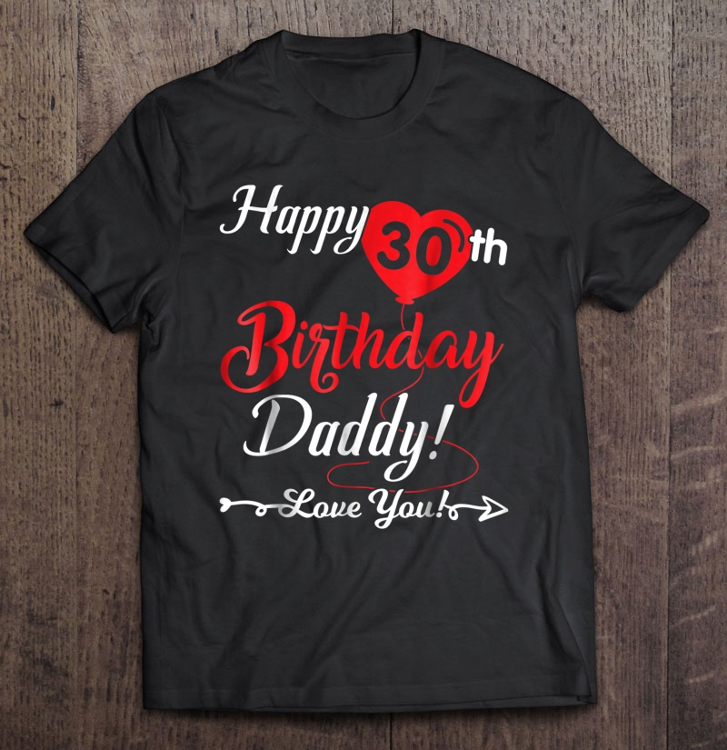 Happy 30th birthday daddy love you shirt son daughter