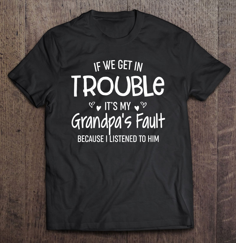 If we get in trouble it's my grandpa's fault because i listened to him shirt